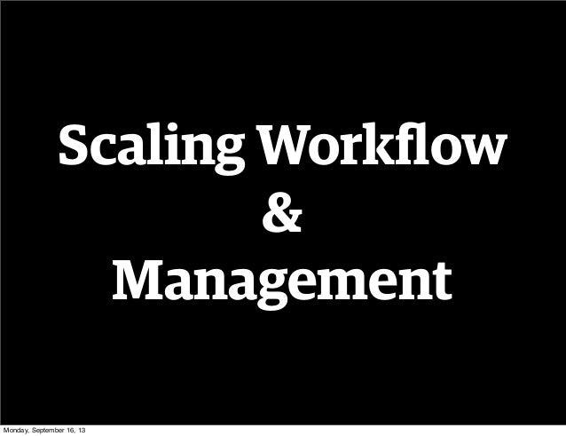 Scaling Workflow & Management Monday, September 16, 13