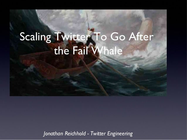 Scaling Twitter To Go After the Fail Whale Jonathan Reichhold - Twitter Engineering