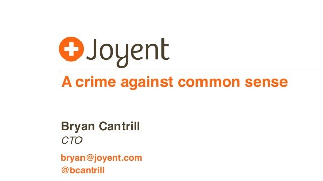 A crime against common sense CTO bryan@joyent.com Bryan Cantrill @bcantrill