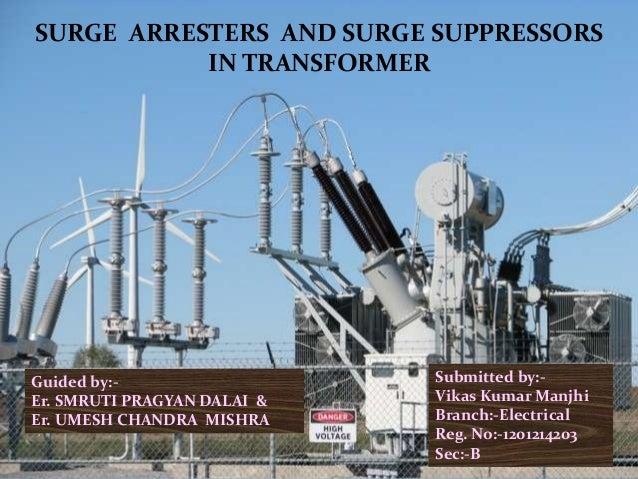 SURGE ARRESTERS AND SURGE SUPPRESSORS IN TRANSFORMER Guided by:- Er. SMRUTI PRAGYAN DALAI & Er. UMESH CHANDRA MISHRA Submi...