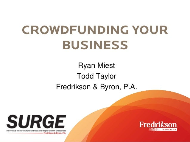 CROWDFUNDING YOUR BUSINESS CROWDFUNDING YOUR BUSINESS Ryan Miest Todd Taylor Fredrikson & Byron, P.A.