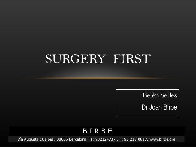 Belén Selles Dr Joan BirbeDr Joan Birbe SURGERY FIRST B I R B E Vía Augusta 101 bis . 08006 Barcelona . T: 932124737 . F: ...