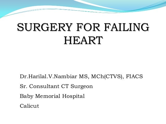 SURGERY FOR FAILING HEART Dr.Harilal.V.Nambiar MS, MCh(CTVS), FIACS Sr. Consultant CT Surgeon Baby Memorial Hospital Calic...