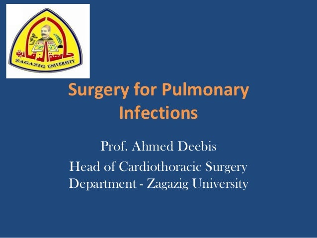 Surgery for Pulmonary Infections Prof. Ahmed Deebis Head of Cardiothoracic Surgery Department - Zagazig University