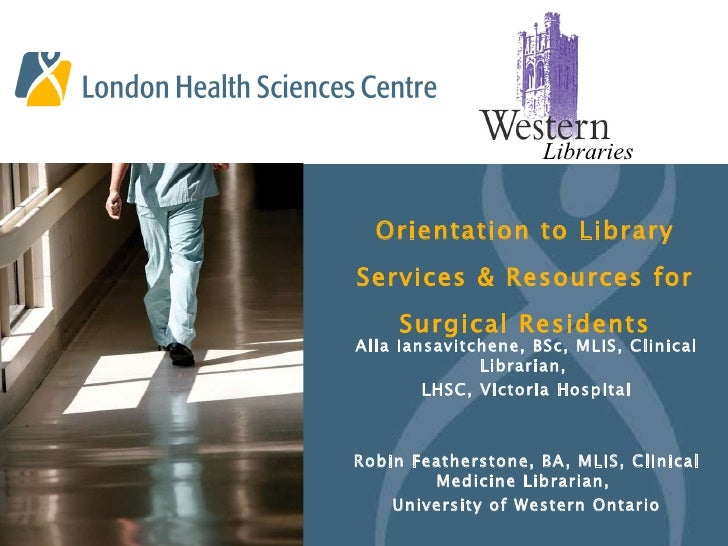 Orientation to Library Services & Resources for Surgical Residents Alla Iansavitchene, BSc, MLIS, Clinical Librarian,  LHS...