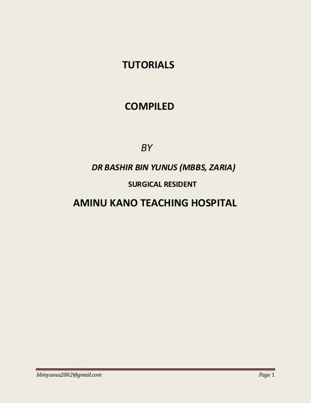 bbinyunus2002@gmail.com Page 1 TUTORIALS COMPILED BY DR BASHIR BIN YUNUS (MBBS, ZARIA) SURGICAL RESIDENT AMINU KANO TEACHI...