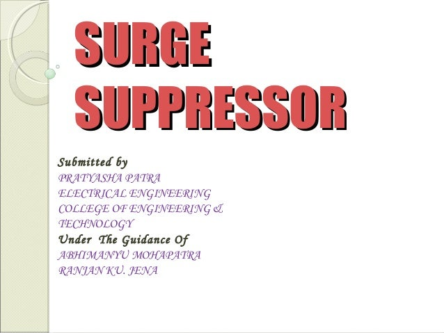 SURGE SUPPRESSOR Submitted by PRATYASHA PATRA ELECTRICAL ENGINEERING COLLEGE OF ENGINEERING & TECHNOLOGY Under The Guidanc...