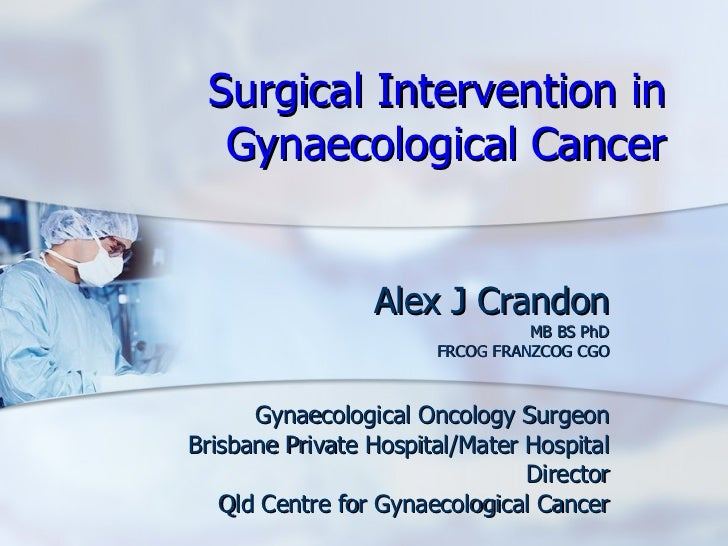 Surgical Intervention in Gynaecological Cancer Alex J Crandon MB BS PhD FRCOG FRANZCOG CGO Gynaecological Oncology Surgeon...