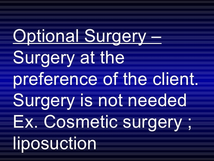 Optional Surgery –  Surgery at the preference of the client. Surgery is not needed  Ex. Cosmetic surgery ; liposuction