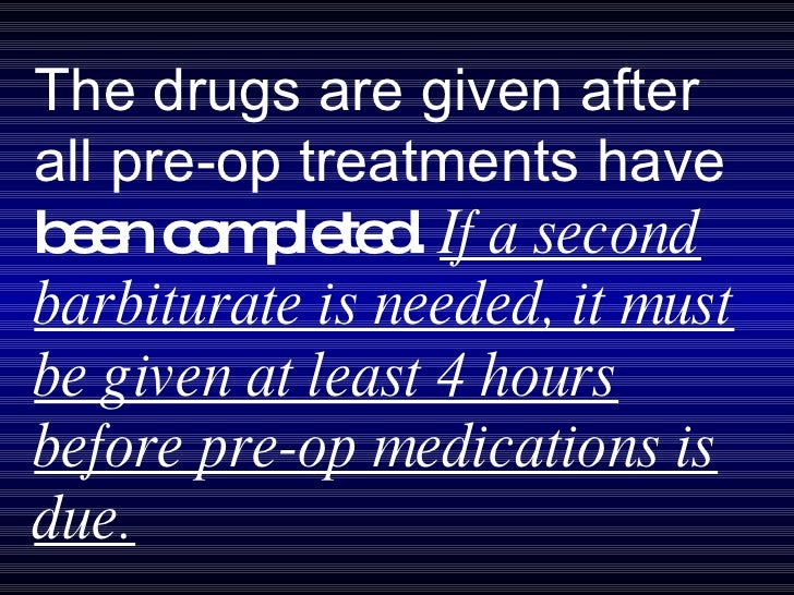 The drugs are given after all pre-op treatments have  been completed.  If a second barbiturate is needed, it must be given...