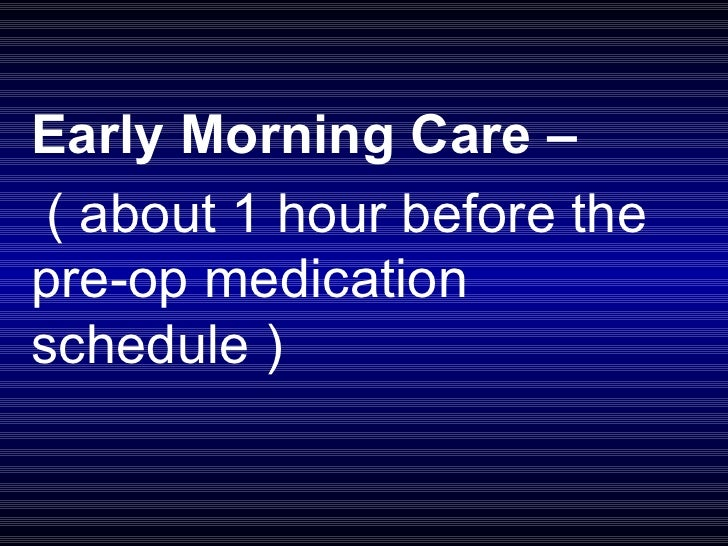 Early Morning Care – ( about 1 hour before the pre-op medication schedule )