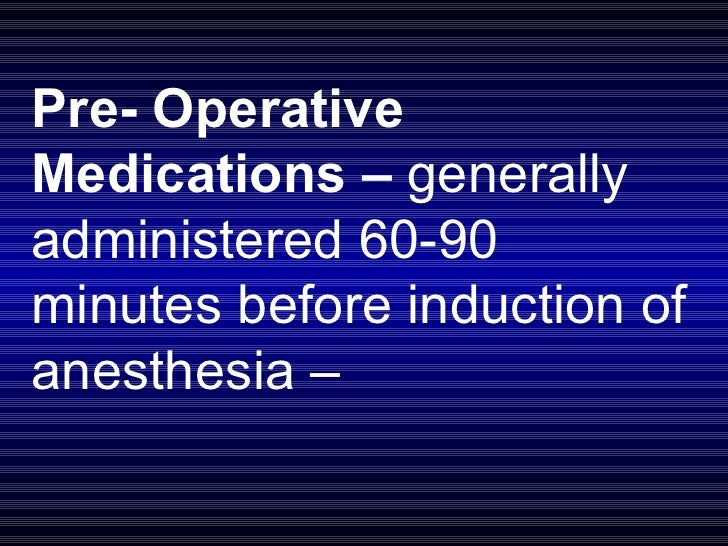 Pre- Operative Medications –  generally administered 60-90 minutes before induction of anesthesia –
