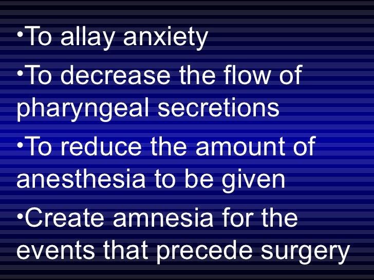 <ul><li>To allay anxiety </li></ul><ul><li>To decrease the flow of pharyngeal secretions </li></ul><ul><li>To reduce the a...