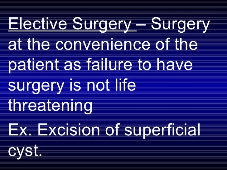 Elective Surgery  – Surgery at the convenience of the patient as failure to have surgery is not life threatening  Ex. Exci...