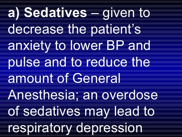 a) Sedatives  – given to decrease the patient's anxiety to lower BP and pulse and to reduce the amount of General Anesthes...