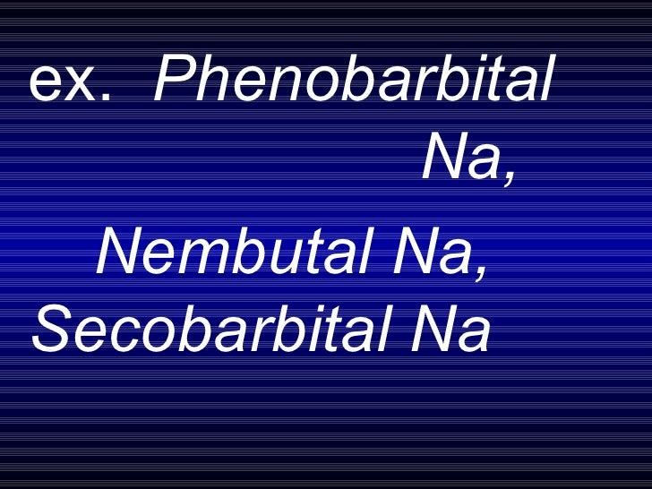 ex.  Phenobarbital  Na,  Nembutal Na,  Secobarbital Na