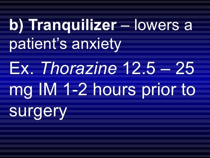 b) Tranquilizer  – lowers a patient's anxiety Ex.  Thorazine  12.5 – 25 mg IM 1-2 hours prior to surgery