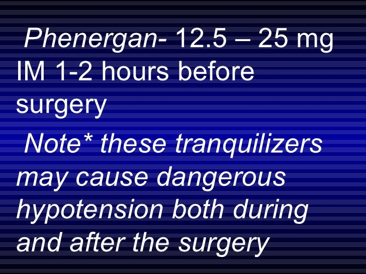 Phenergan-  12.5 – 25 mg IM 1-2 hours before surgery Note* these tranquilizers may cause dangerous hypotension both during...