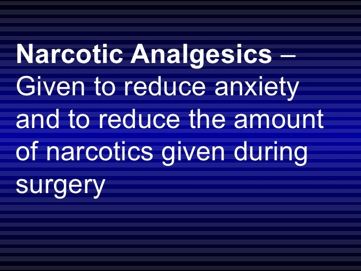 Narcotic Analgesics  – Given to reduce anxiety and to reduce the amount of narcotics given during surgery