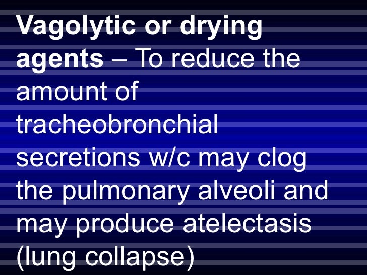 Vagolytic or drying agents  – To reduce the amount of tracheobronchial secretions w/c may clog the pulmonary alveoli and m...