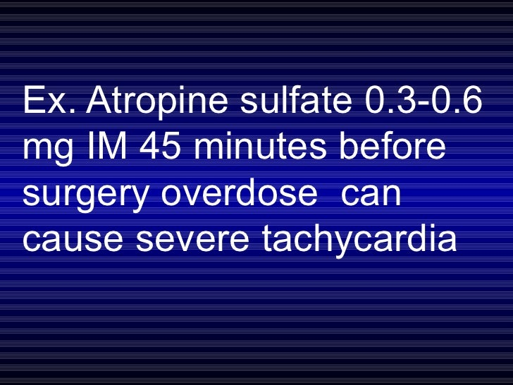 Ex. Atropine sulfate 0.3-0.6 mg IM 45 minutes before surgery overdose  can cause severe tachycardia