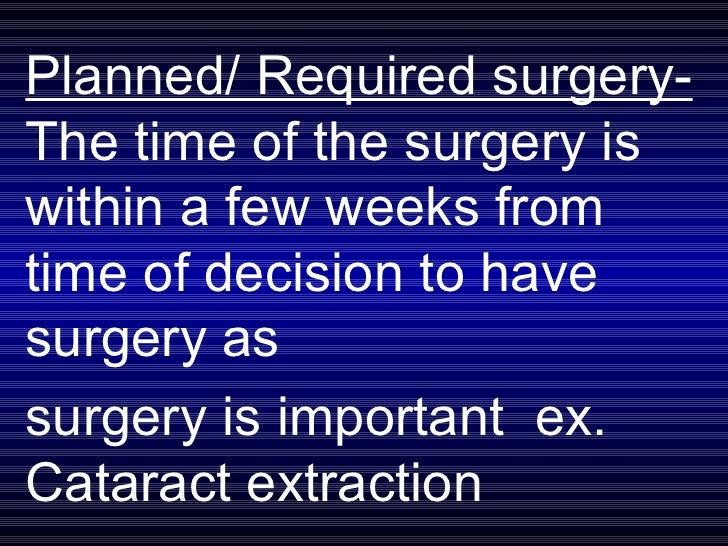 Planned/ Required surgery-  The time of the surgery is within a few weeks from time of decision to have surgery as  surger...