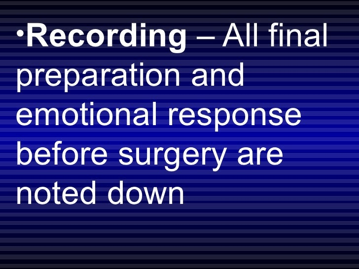 <ul><li>Recording  – All final preparation and emotional response before surgery are noted down </li></ul>