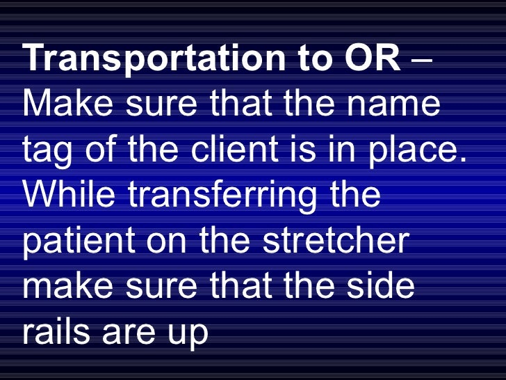 Transportation to OR  – Make sure that the name tag of the client is in place. While transferring the patient on the stret...