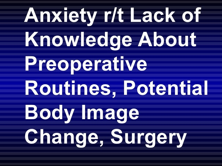 Anxiety r/t Lack of Knowledge About Preoperative Routines, Potential Body Image Change, Surgery
