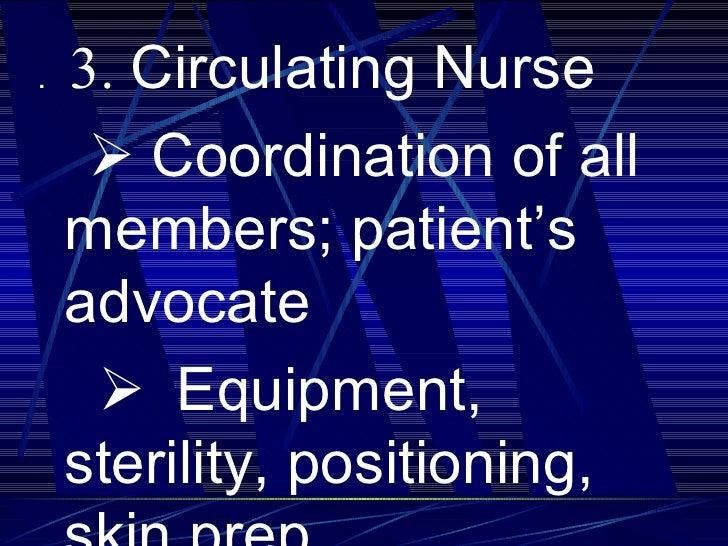 <ul><li>.  3.  Circulating Nurse </li></ul><ul><li>  Coordination of all members; patient's advocate </li></ul><ul><li...