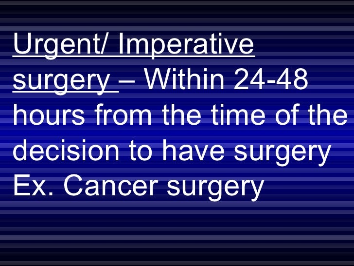 Urgent/ Imperative surgery  – Within 24-48 hours from the time of the decision to have surgery Ex. Cancer surgery