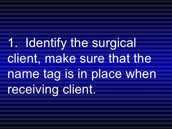 1.  Identify the surgical client, make sure that the name tag is in place when receiving client.