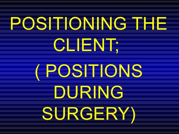 POSITIONING THE CLIENT;  ( POSITIONS DURING SURGERY)