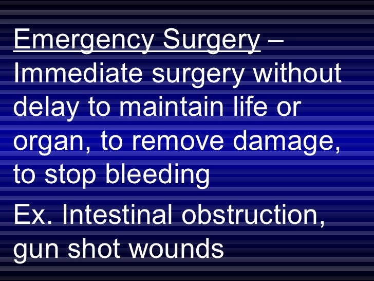 Emergency Surgery  – Immediate surgery without delay to maintain life or organ, to remove damage, to stop bleeding  Ex. In...