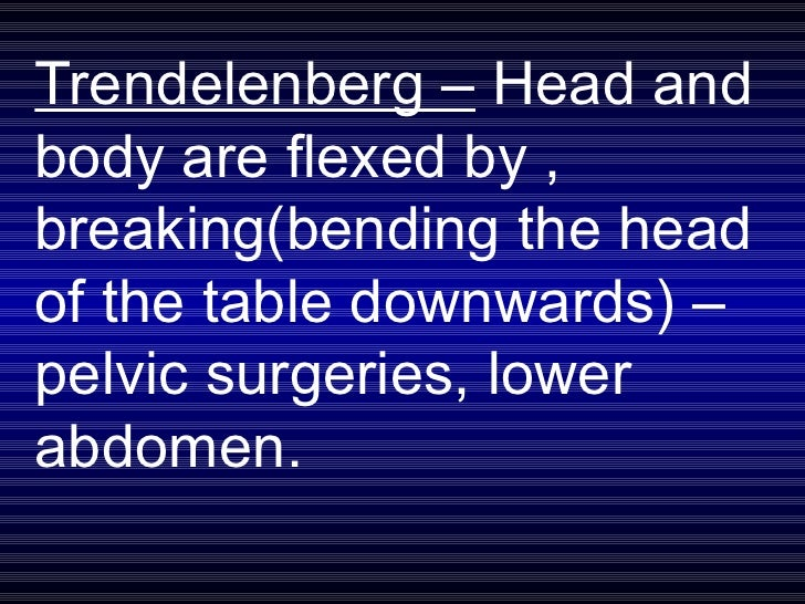 Trendelenberg –  Head and body are flexed by , breaking(bending the head of the table downwards) – pelvic surgeries, lower...