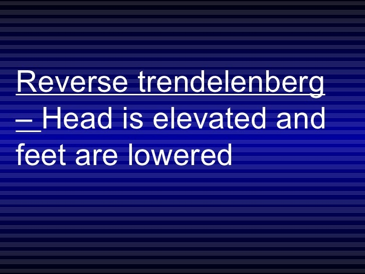 Reverse trendelenberg –  Head is elevated and feet are lowered