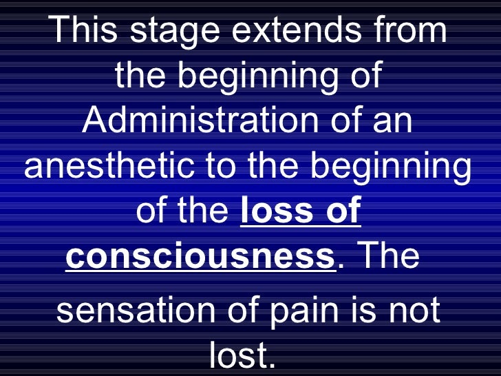 This stage extends from the beginning of Administration of an anesthetic to the beginning of the  loss of consciousness . ...