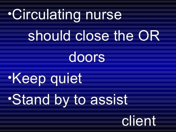 <ul><li>Circulating nurse  </li></ul><ul><li>should close the OR  </li></ul><ul><li>doors </li></ul><ul><li>Keep quiet </l...