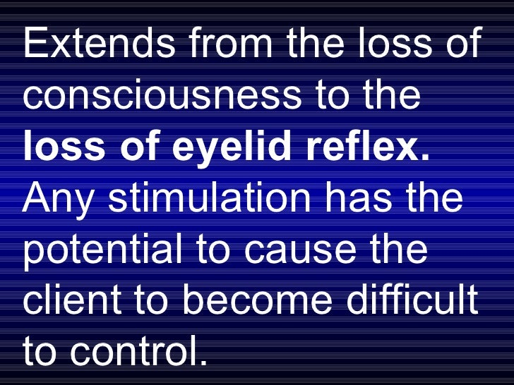 Extends from the loss of consciousness to the  loss of eyelid reflex.  Any stimulation has the potential to cause the clie...