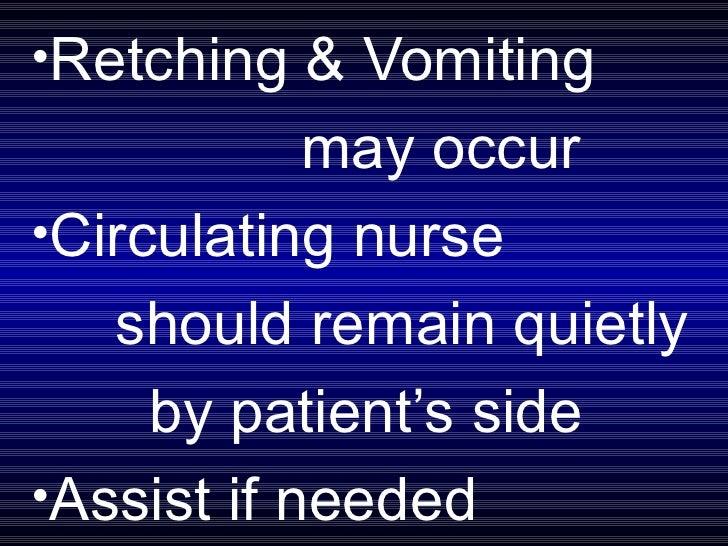 <ul><li>Retching & Vomiting  </li></ul><ul><li>may occur </li></ul><ul><li>Circulating nurse  </li></ul><ul><li>should rem...