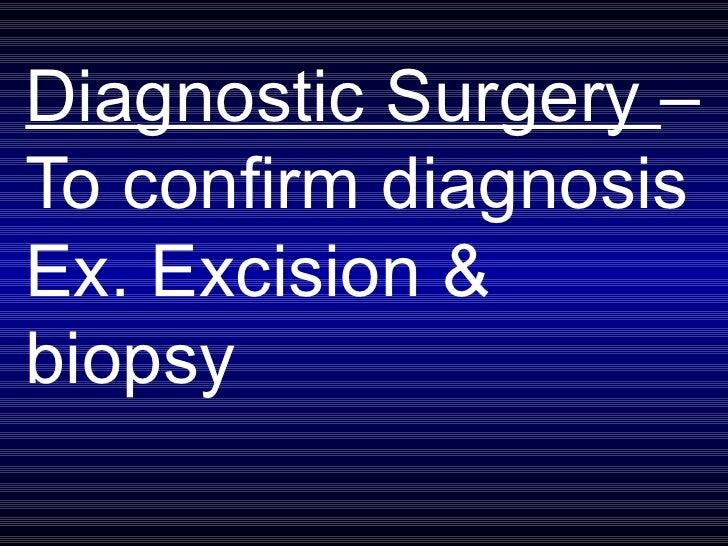 Diagnostic Surgery  – To confirm diagnosis Ex. Excision & biopsy