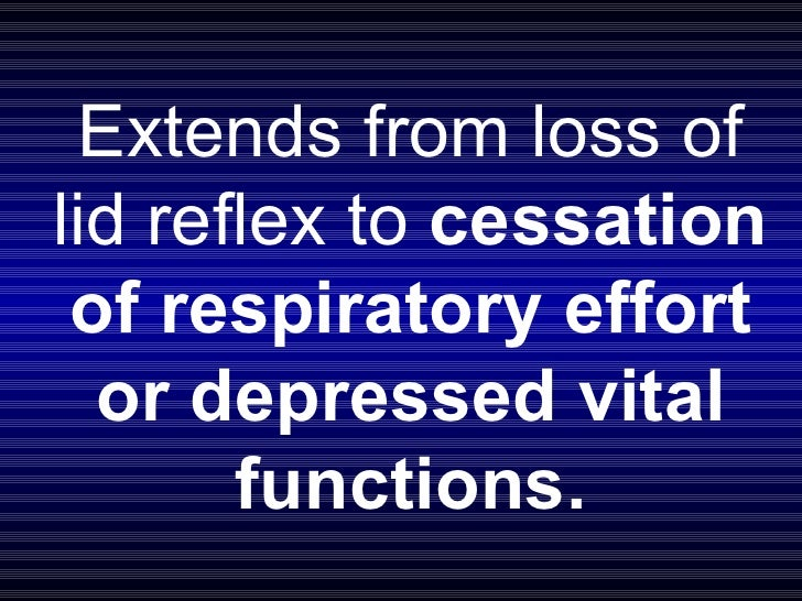 Extends from loss of lid reflex to  cessation of respiratory effort or depressed vital functions.