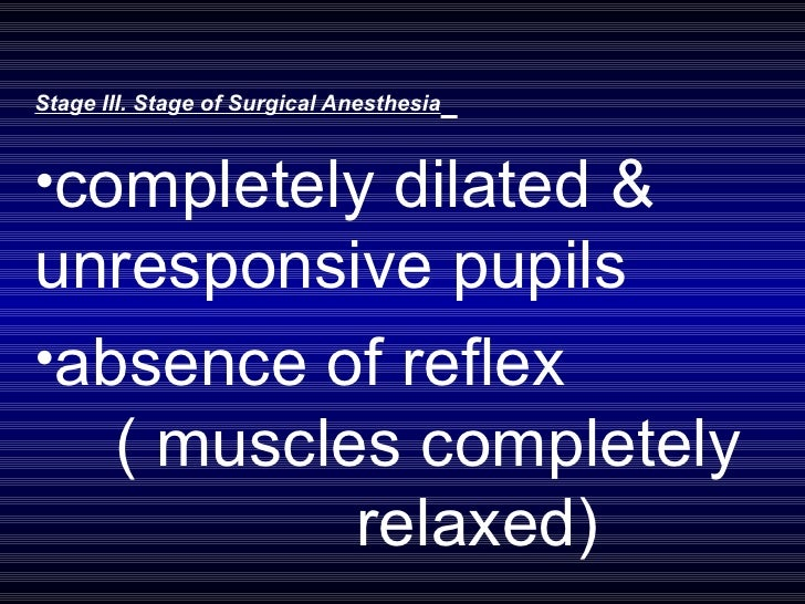 <ul><li>Stage III. Stage of Surgical Anesthesia   </li></ul><ul><li>completely dilated & unresponsive pupils  </li></ul><u...