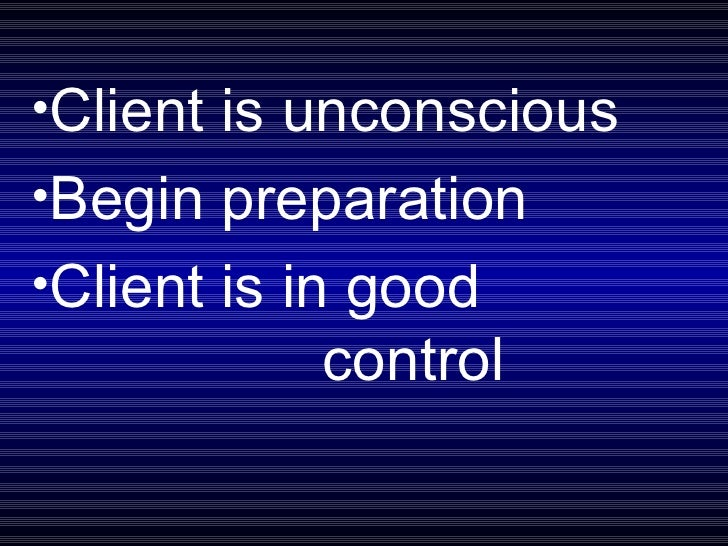 <ul><li>Client is unconscious </li></ul><ul><li>Begin preparation </li></ul><ul><li>Client is in good  control </li></ul>