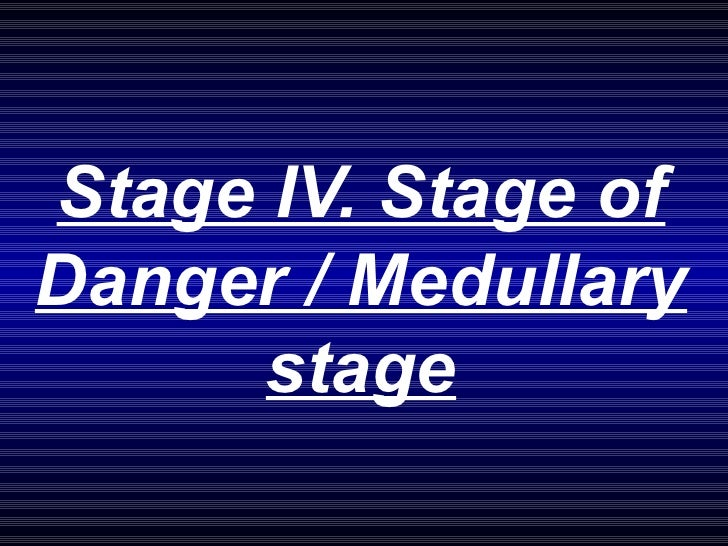 Stage IV. Stage of Danger / Medullary stage