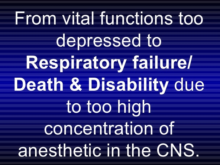 From vital functions too depressed to  Respiratory failure/ Death & Disability  due to too high concentration of anestheti...