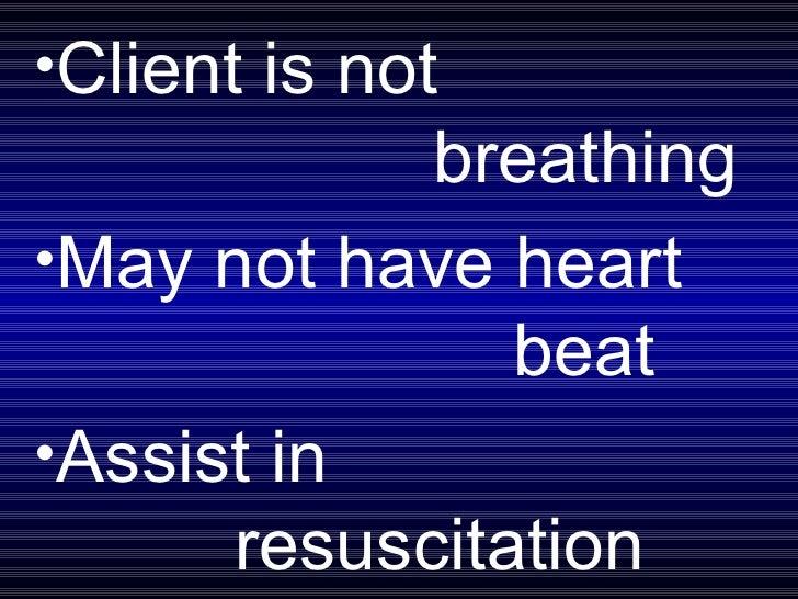 <ul><li>Client is not breathing </li></ul><ul><li>May not have heart  beat </li></ul><ul><li>Assist in    resuscitation </...