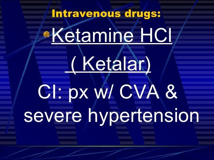 Intravenous drugs: <ul><li>Ketamine HCl </li></ul><ul><li>( Ketalar) </li></ul><ul><li>CI: px w/ CVA & severe hypertension...