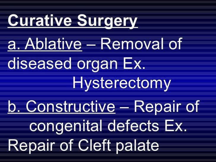 Curative Surgery a. Ablative  – Removal of  diseased organ Ex.  Hysterectomy b. Constructive  – Repair of  congenital defe...