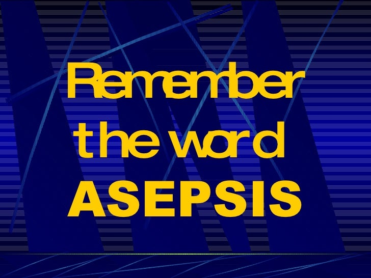 Remember the word   ASEPSIS